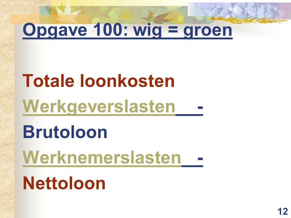 12 Opgave 100: wig = groen Totale loonkosten Werkgeverslasten- Brutoloon Werknemerslasten- Nettoloon