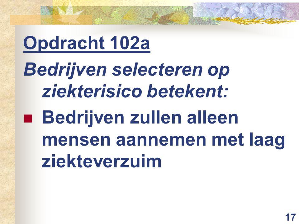 17 Opdracht 102a Bedrijven selecteren op ziekterisico betekent: Bedrijven zullen alleen mensen aannemen met laag ziekteverzuim