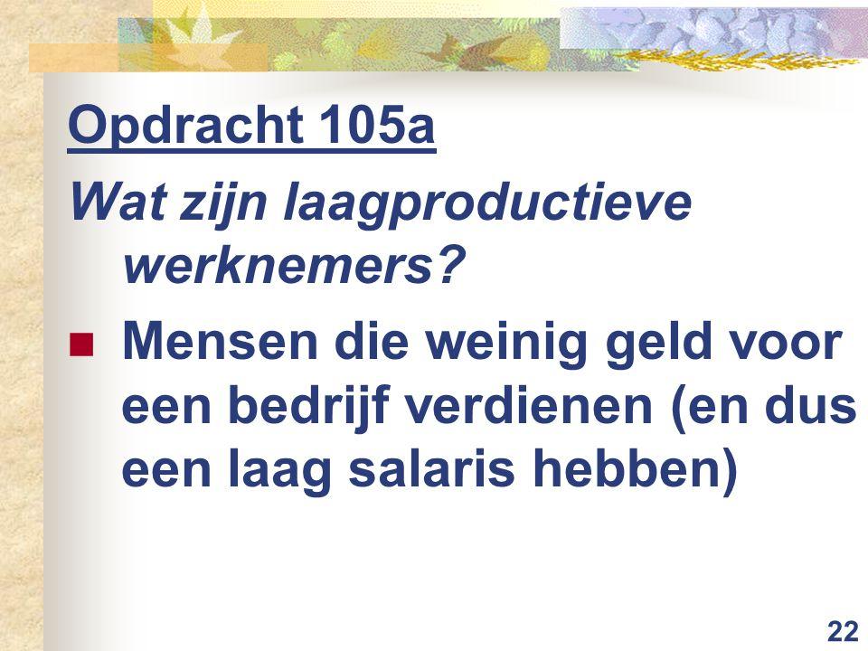 22 Opdracht 105a Wat zijn laagproductieve werknemers.