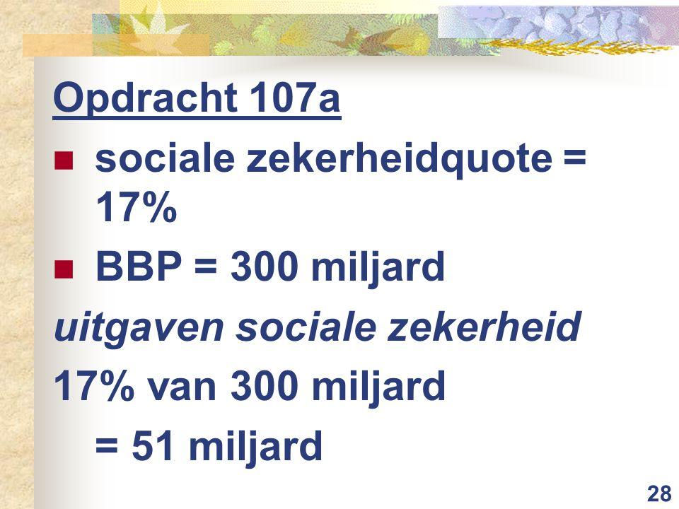 28 Opdracht 107a sociale zekerheidquote = 17% BBP = 300 miljard uitgaven sociale zekerheid 17% van 300 miljard = 51 miljard
