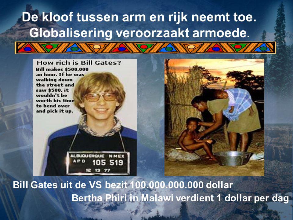 De kloof tussen arm en rijk neemt toe. Globalisering veroorzaakt armoede. Bill Gates uit de VS bezit 100.000.000.000 dollar Bertha Phiri in Malawi ver