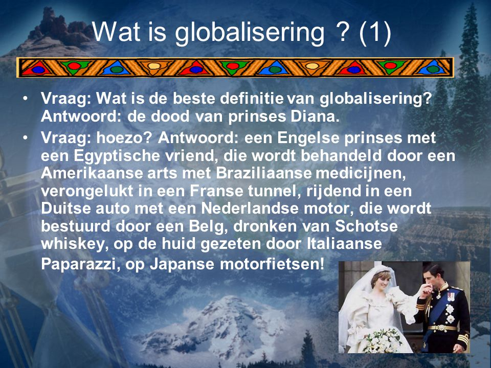 Wat is globalisering ? (1) Vraag: Wat is de beste definitie van globalisering? Antwoord: de dood van prinses Diana. Vraag: hoezo? Antwoord: een Engels