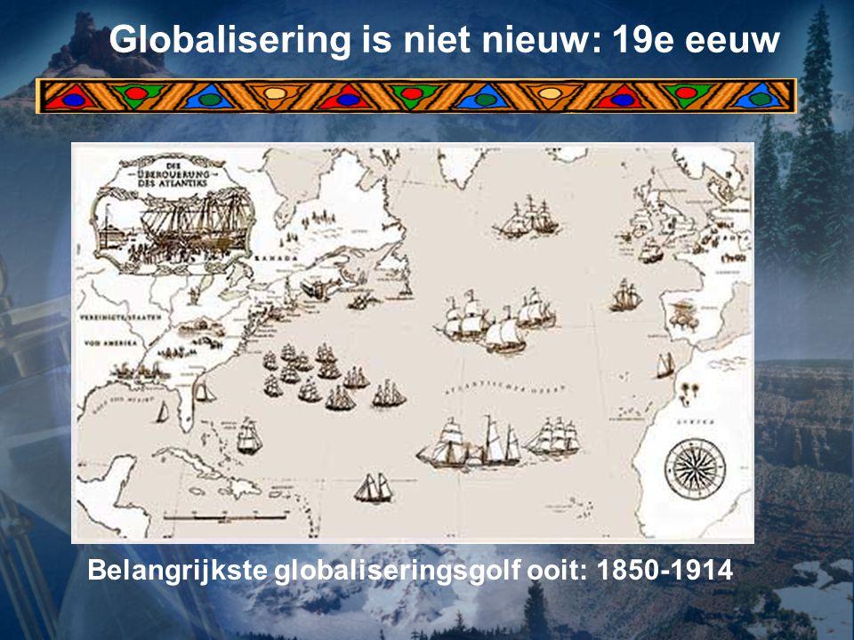 Globalisering is niet nieuw: 19e eeuw Belangrijkste globaliseringsgolf ooit: 1850-1914