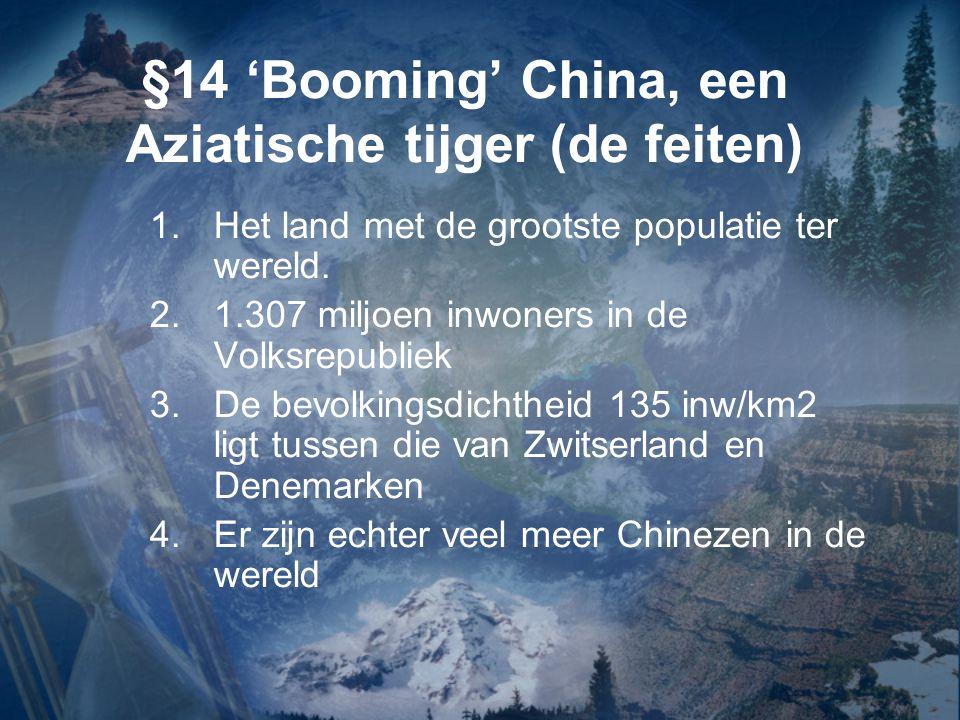 §14 'Booming' China, een Aziatische tijger (de feiten) 1.Het land met de grootste populatie ter wereld. 2.1.307 miljoen inwoners in de Volksrepubliek