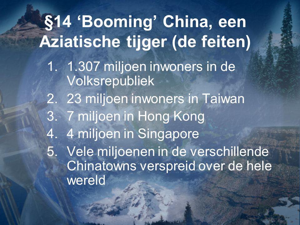 §14 'Booming' China, een Aziatische tijger (de feiten) 1.1.307 miljoen inwoners in de Volksrepubliek 2.23 miljoen inwoners in Taiwan 3.7 miljoen in Ho