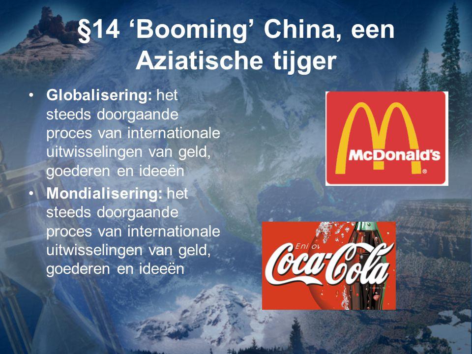 §14 'Booming' China, een Aziatische tijger Globalisering: het steeds doorgaande proces van internationale uitwisselingen van geld, goederen en ideeën