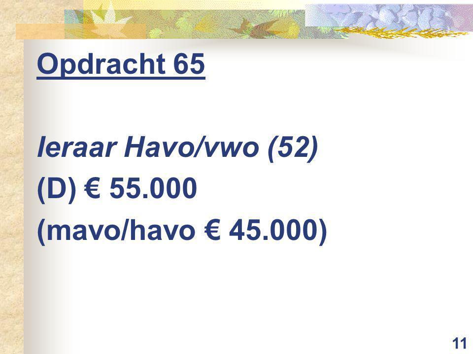 11 Opdracht 65 leraar Havo/vwo (52) (D) € 55.000 (mavo/havo € 45.000)