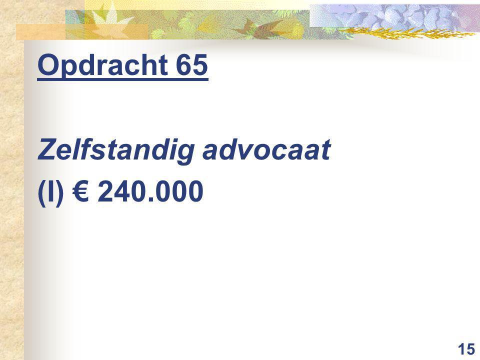 15 Opdracht 65 Zelfstandig advocaat (I) € 240.000