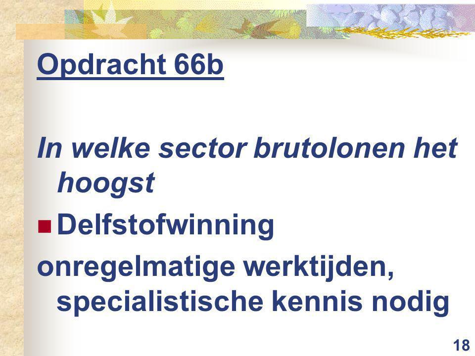 18 Opdracht 66b In welke sector brutolonen het hoogst Delfstofwinning onregelmatige werktijden, specialistische kennis nodig