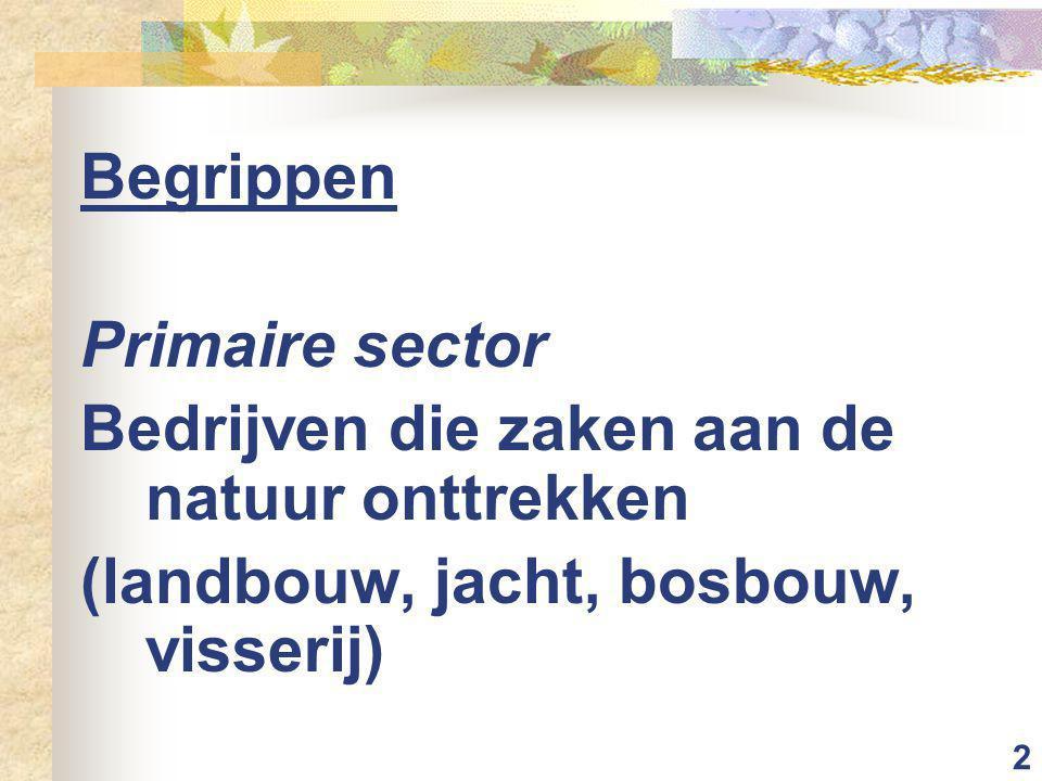 2 Begrippen Primaire sector Bedrijven die zaken aan de natuur onttrekken (landbouw, jacht, bosbouw, visserij)