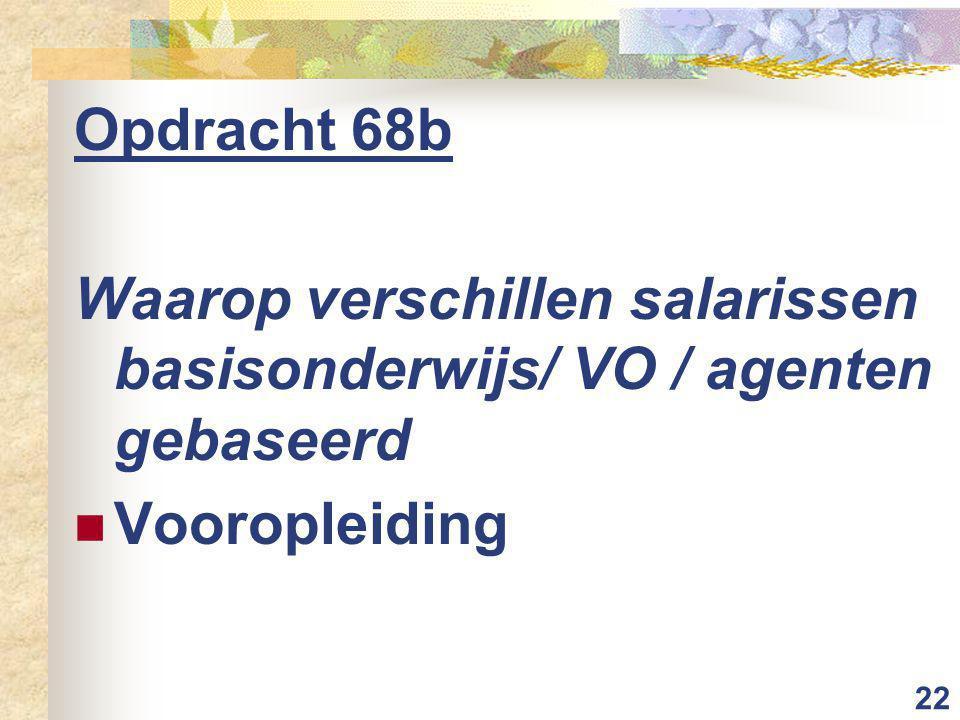 22 Opdracht 68b Waarop verschillen salarissen basisonderwijs/ VO / agenten gebaseerd Vooropleiding