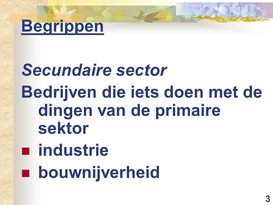 3 Begrippen Secundaire sector Bedrijven die iets doen met de dingen van de primaire sektor industrie bouwnijverheid