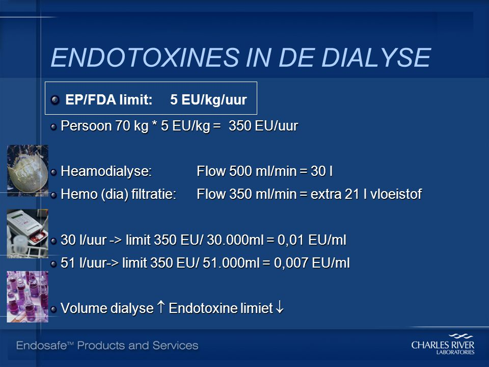 ENDOTOXINES IN DE DIALYSE EP/FDA limit: 5 EU/kg/uur Persoon 70 kg * 5 EU/kg = 350 EU/uur Persoon 70 kg * 5 EU/kg = 350 EU/uur Heamodialyse: Flow 500 ml/min = 30 l Heamodialyse: Flow 500 ml/min = 30 l Hemo (dia) filtratie: Flow 350 ml/min = extra 21 l vloeistof Hemo (dia) filtratie: Flow 350 ml/min = extra 21 l vloeistof 30 l/uur -> limit 350 EU/ 30.000ml = 0,01 EU/ml 30 l/uur -> limit 350 EU/ 30.000ml = 0,01 EU/ml 51 l/uur-> limit 350 EU/ 51.000ml = 0,007 EU/ml 51 l/uur-> limit 350 EU/ 51.000ml = 0,007 EU/ml Volume dialyse  Endotoxine limiet  Volume dialyse  Endotoxine limiet 