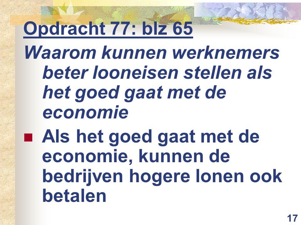 17 Opdracht 77: blz 65 Waarom kunnen werknemers beter looneisen stellen als het goed gaat met de economie Als het goed gaat met de economie, kunnen de bedrijven hogere lonen ook betalen