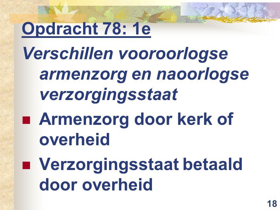 18 Opdracht 78: 1e Verschillen vooroorlogse armenzorg en naoorlogse verzorgingsstaat Armenzorg door kerk of overheid Verzorgingsstaat betaald door ove