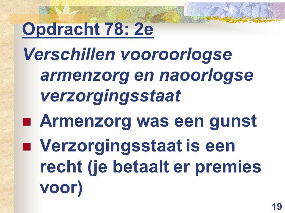 19 Opdracht 78: 2e Verschillen vooroorlogse armenzorg en naoorlogse verzorgingsstaat Armenzorg was een gunst Verzorgingsstaat is een recht (je betaalt