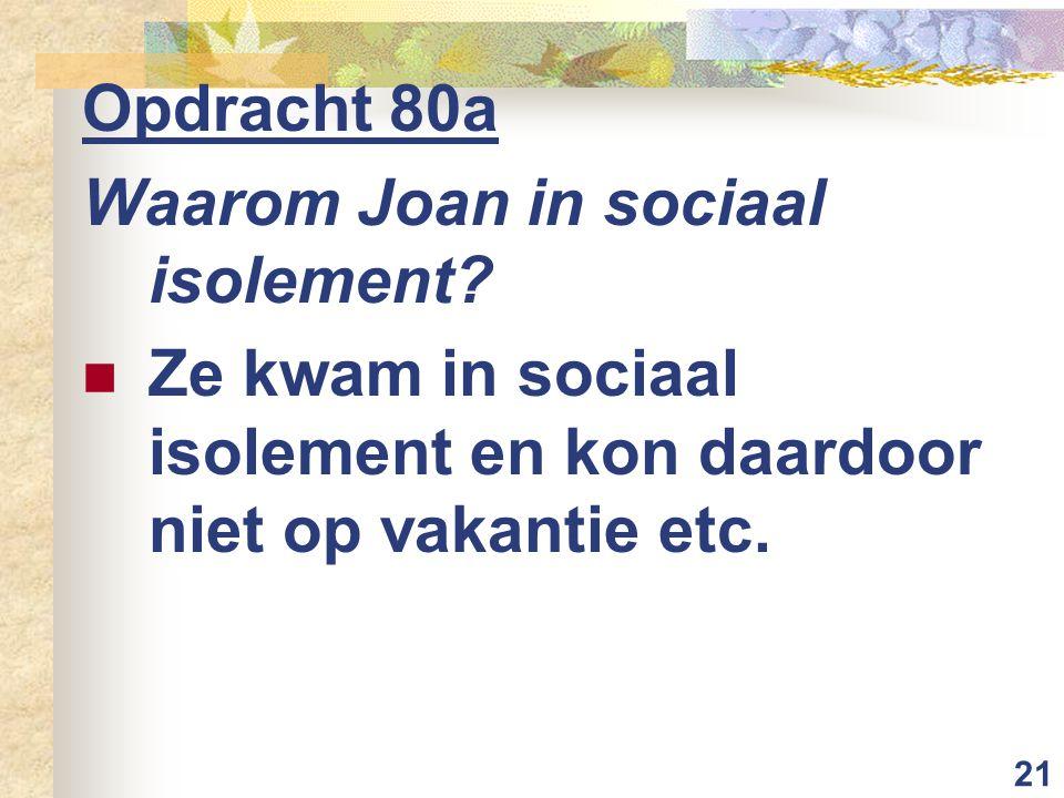 21 Opdracht 80a Waarom Joan in sociaal isolement? Ze kwam in sociaal isolement en kon daardoor niet op vakantie etc.