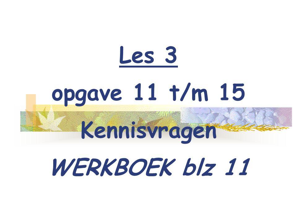 Les 3 opgave 11 t/m 15 Kennisvragen WERKBOEK blz 11