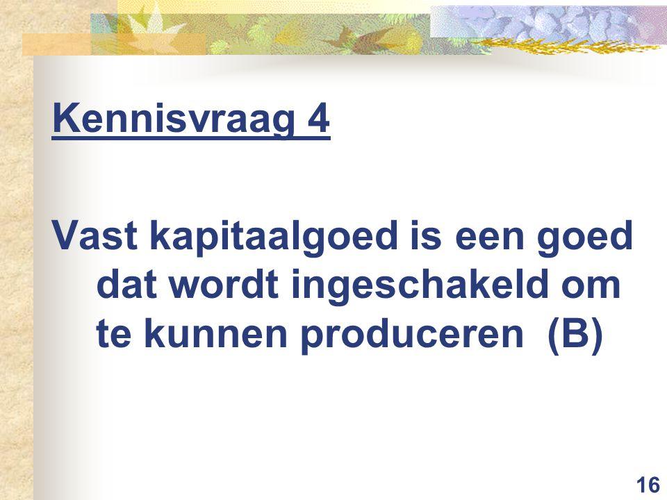 16 Kennisvraag 4 Vast kapitaalgoed is een goed dat wordt ingeschakeld om te kunnen produceren (B)