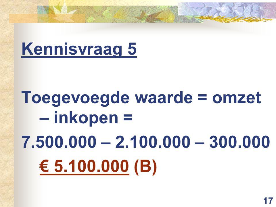 17 Kennisvraag 5 Toegevoegde waarde = omzet – inkopen = 7.500.000 – 2.100.000 – 300.000 € 5.100.000 (B)