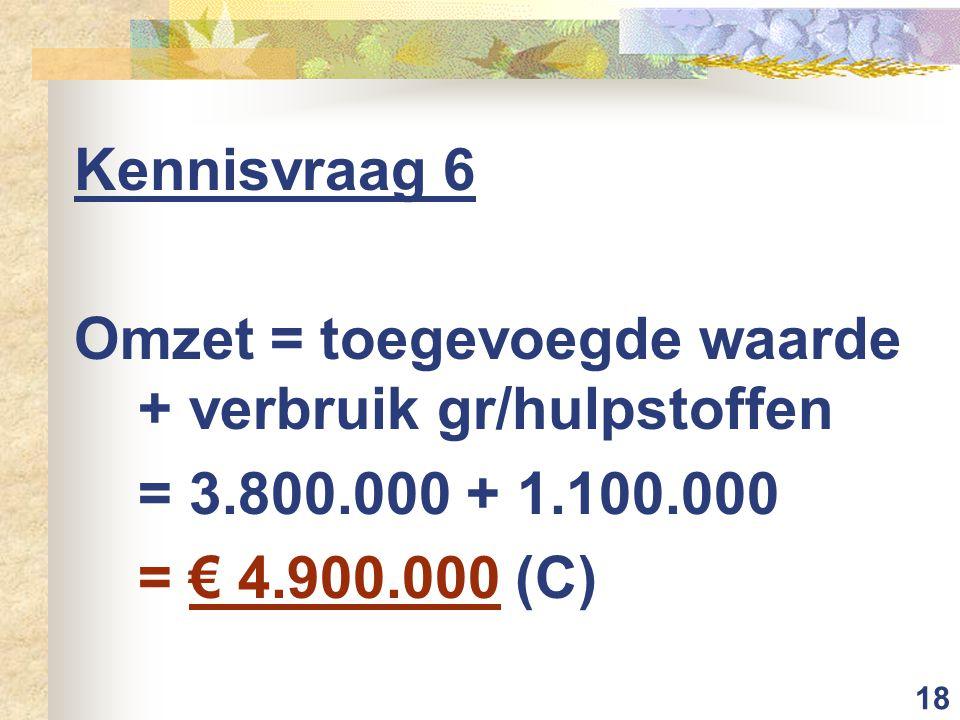 18 Kennisvraag 6 Omzet = toegevoegde waarde + verbruik gr/hulpstoffen = 3.800.000 + 1.100.000 = € 4.900.000 (C)