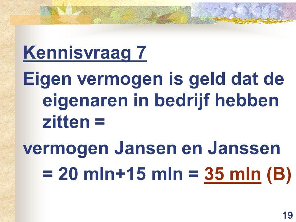 19 Kennisvraag 7 Eigen vermogen is geld dat de eigenaren in bedrijf hebben zitten = vermogen Jansen en Janssen = 20 mln+15 mln = 35 mln (B)