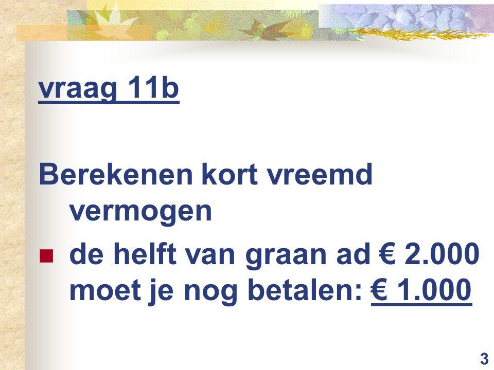 3 vraag 11b Berekenen kort vreemd vermogen de helft van graan ad € 2.000 moet je nog betalen: € 1.000