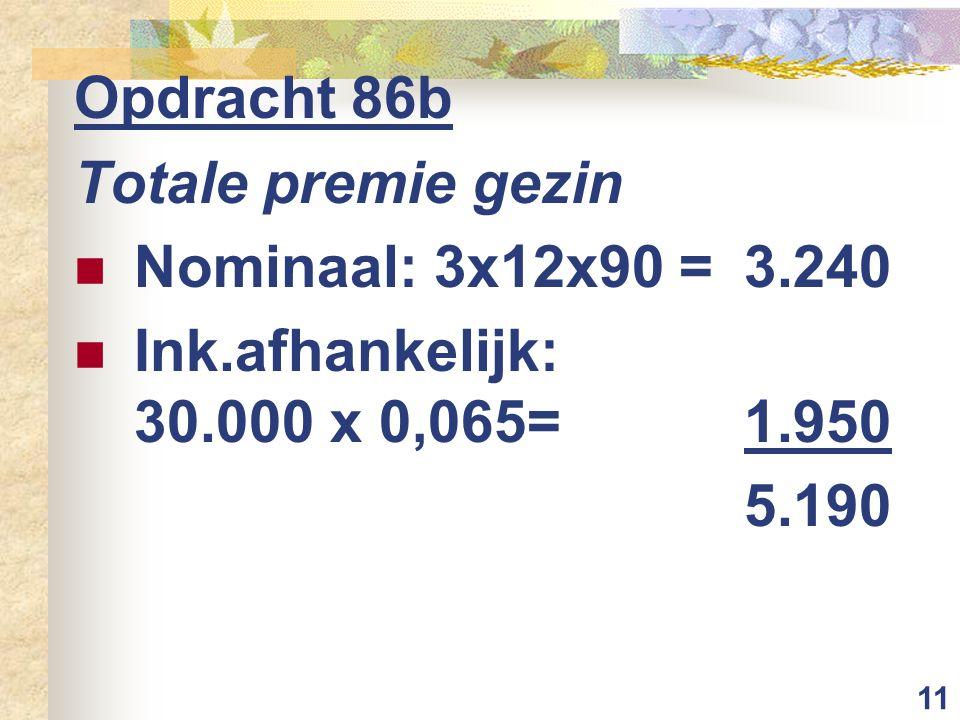 11 Opdracht 86b Totale premie gezin Nominaal: 3x12x90 =3.240 Ink.afhankelijk: 30.000 x 0,065=1.950 5.190