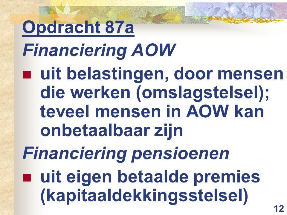 12 Opdracht 87a Financiering AOW uit belastingen, door mensen die werken (omslagstelsel); teveel mensen in AOW kan onbetaalbaar zijn Financiering pensioenen uit eigen betaalde premies (kapitaaldekkingsstelsel)