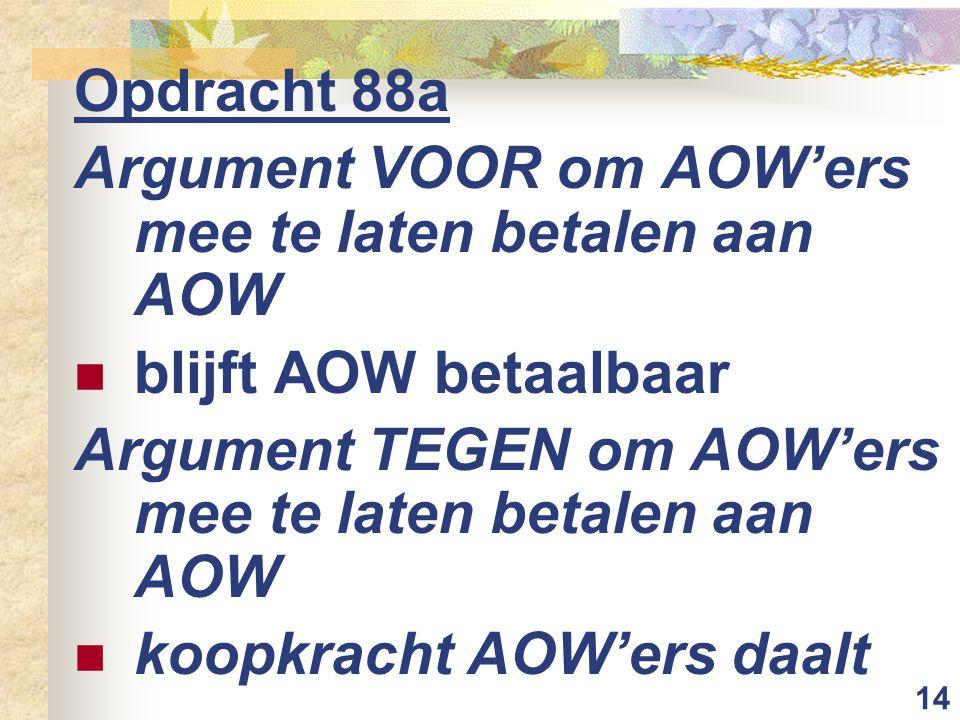 14 Opdracht 88a Argument VOOR om AOW'ers mee te laten betalen aan AOW blijft AOW betaalbaar Argument TEGEN om AOW'ers mee te laten betalen aan AOW koopkracht AOW'ers daalt