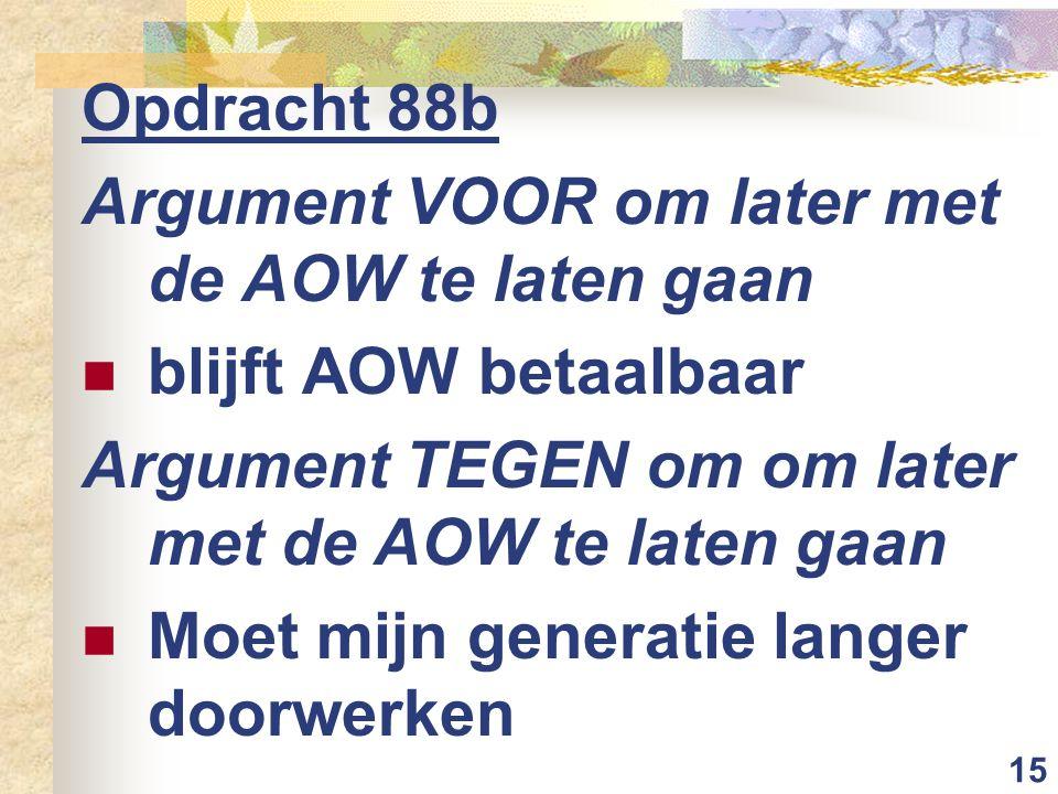 15 Opdracht 88b Argument VOOR om later met de AOW te laten gaan blijft AOW betaalbaar Argument TEGEN om om later met de AOW te laten gaan Moet mijn generatie langer doorwerken