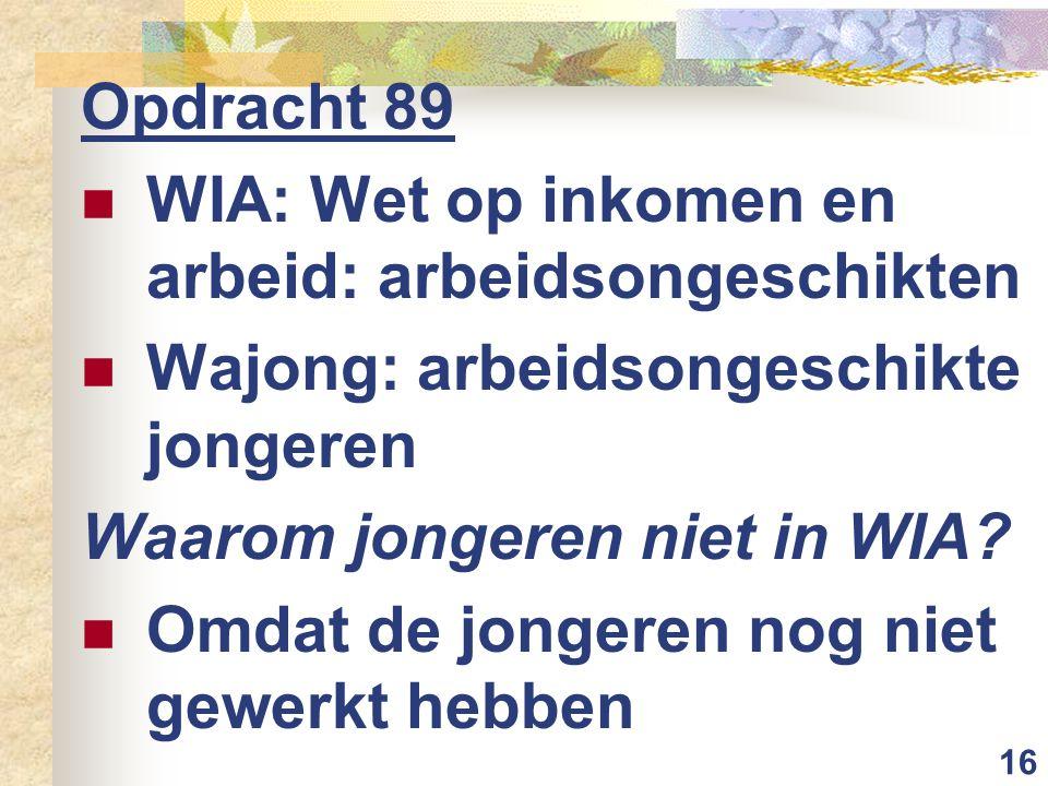 16 Opdracht 89 WIA: Wet op inkomen en arbeid: arbeidsongeschikten Wajong: arbeidsongeschikte jongeren Waarom jongeren niet in WIA.