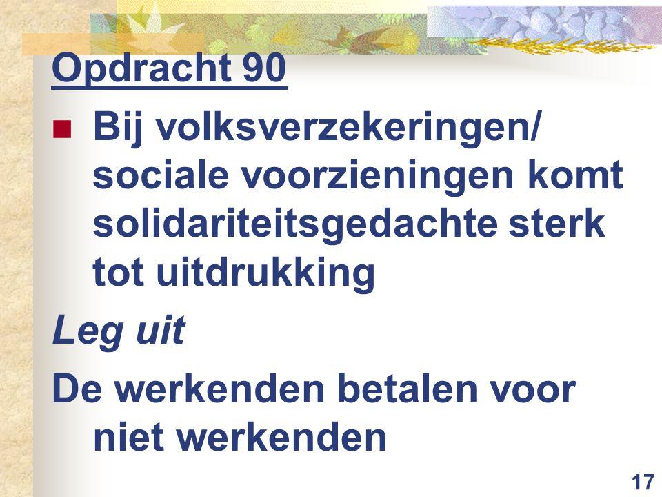 17 Opdracht 90 Bij volksverzekeringen/ sociale voorzieningen komt solidariteitsgedachte sterk tot uitdrukking Leg uit De werkenden betalen voor niet werkenden