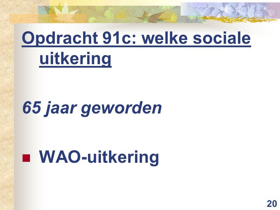 20 Opdracht 91c: welke sociale uitkering 65 jaar geworden WAO-uitkering