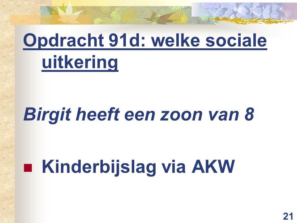 21 Opdracht 91d: welke sociale uitkering Birgit heeft een zoon van 8 Kinderbijslag via AKW