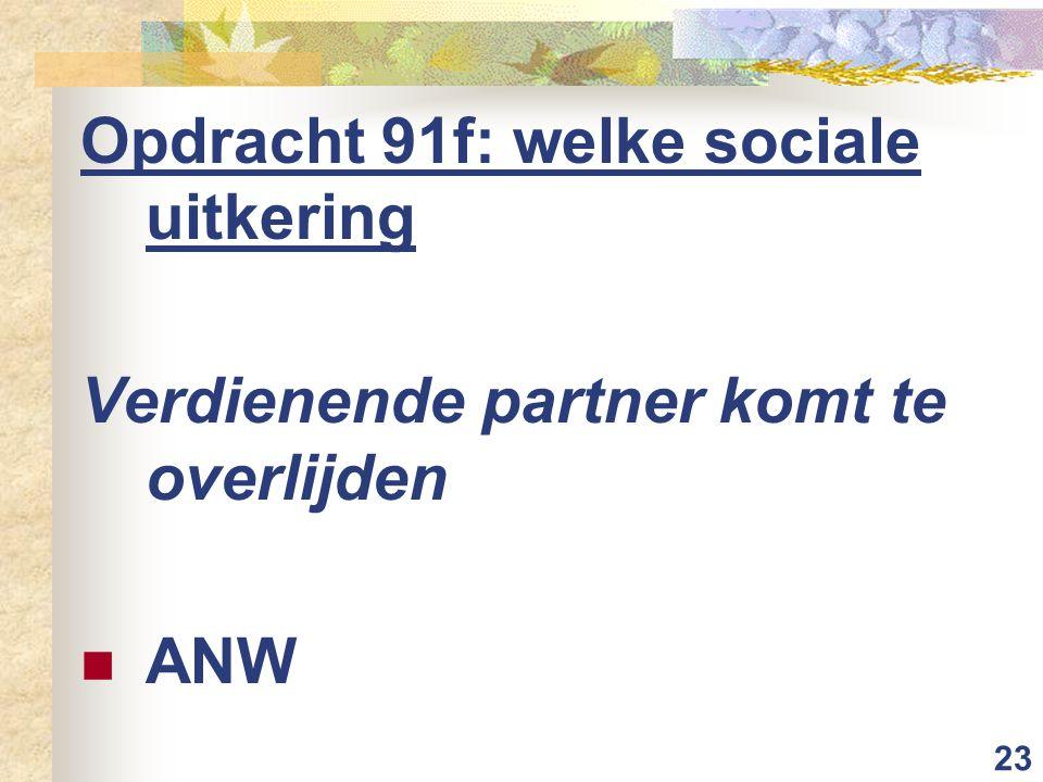 23 Opdracht 91f: welke sociale uitkering Verdienende partner komt te overlijden ANW