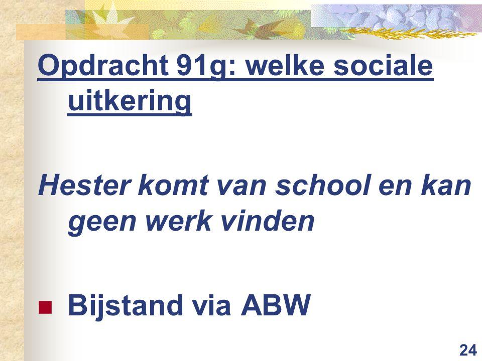 24 Opdracht 91g: welke sociale uitkering Hester komt van school en kan geen werk vinden Bijstand via ABW