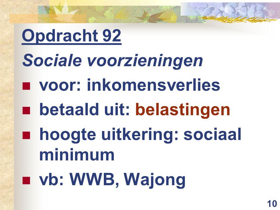 10 Opdracht 92 Sociale voorzieningen voor: inkomensverlies betaald uit: belastingen hoogte uitkering: sociaal minimum vb: WWB, Wajong
