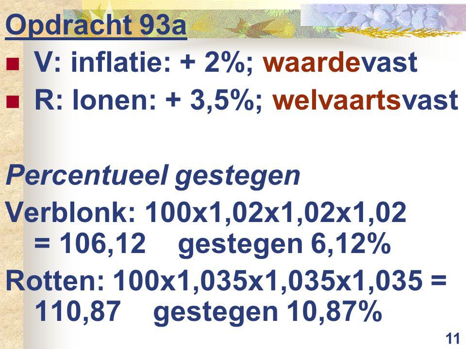 11 Opdracht 93a V: inflatie: + 2%; waardevast R: lonen: + 3,5%; welvaartsvast Percentueel gestegen Verblonk: 100x1,02x1,02x1,02 = 106,12 gestegen 6,12