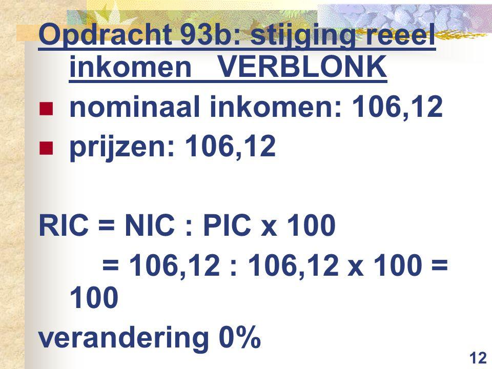 12 Opdracht 93b: stijging reeel inkomen VERBLONK nominaal inkomen: 106,12 prijzen: 106,12 RIC = NIC : PIC x 100 = 106,12 : 106,12 x 100 = 100 verander