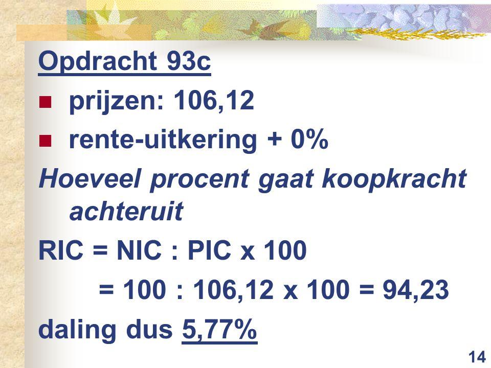 14 Opdracht 93c prijzen: 106,12 rente-uitkering + 0% Hoeveel procent gaat koopkracht achteruit RIC = NIC : PIC x 100 = 100 : 106,12 x 100 = 94,23 dali