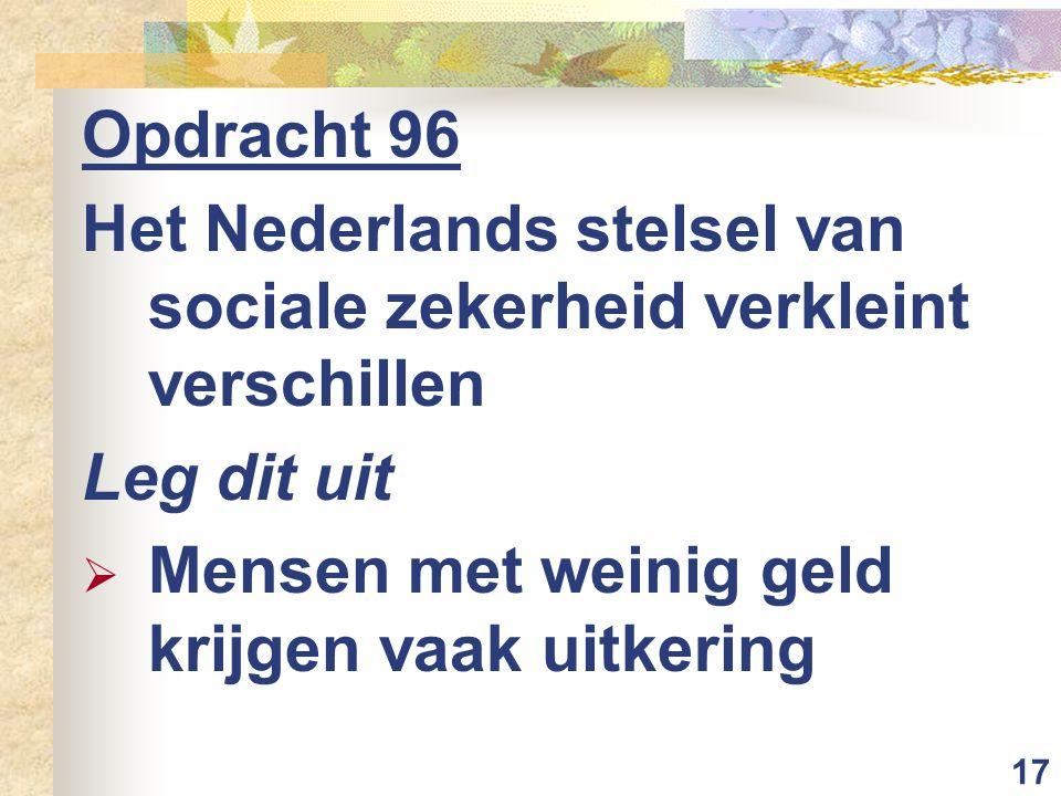 17 Opdracht 96 Het Nederlands stelsel van sociale zekerheid verkleint verschillen Leg dit uit  Mensen met weinig geld krijgen vaak uitkering