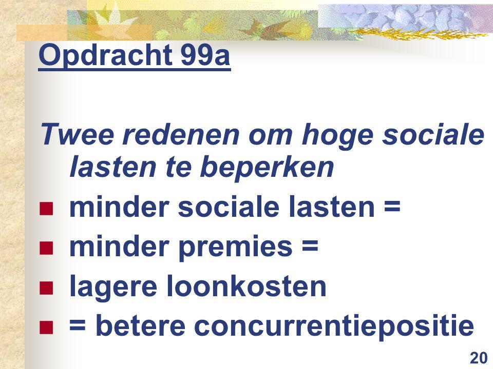 20 Opdracht 99a Twee redenen om hoge sociale lasten te beperken minder sociale lasten = minder premies = lagere loonkosten = betere concurrentiepositi