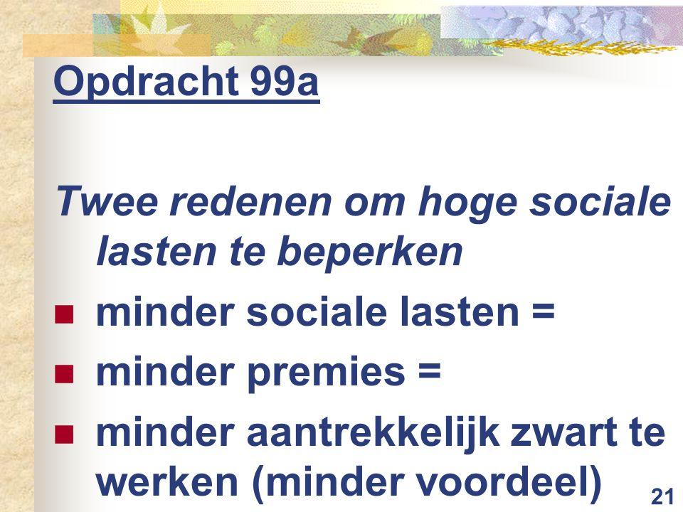 21 Opdracht 99a Twee redenen om hoge sociale lasten te beperken minder sociale lasten = minder premies = minder aantrekkelijk zwart te werken (minder