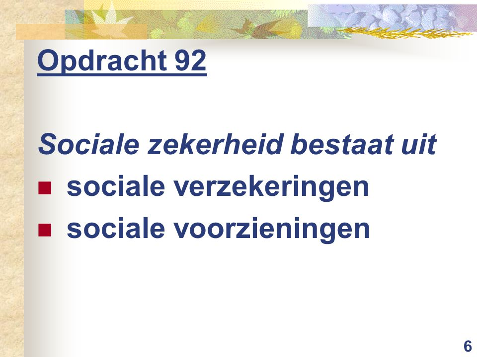 6 Opdracht 92 Sociale zekerheid bestaat uit sociale verzekeringen sociale voorzieningen