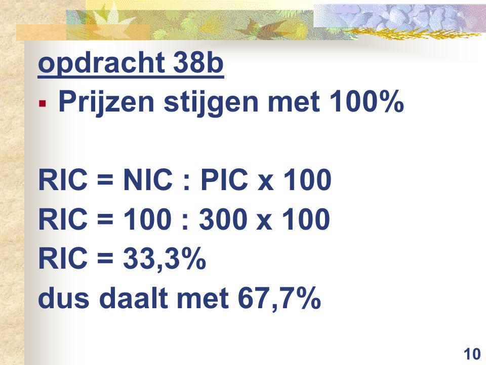 10 opdracht 38b  Prijzen stijgen met 100% RIC = NIC : PIC x 100 RIC = 100 : 300 x 100 RIC = 33,3% dus daalt met 67,7%