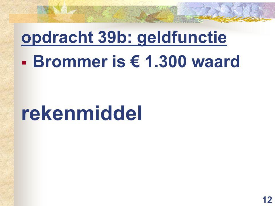 12 opdracht 39b: geldfunctie  Brommer is € 1.300 waard rekenmiddel