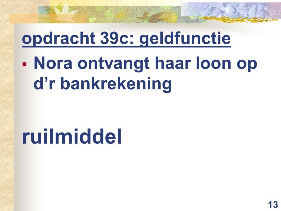 13 opdracht 39c: geldfunctie  Nora ontvangt haar loon op d'r bankrekening ruilmiddel