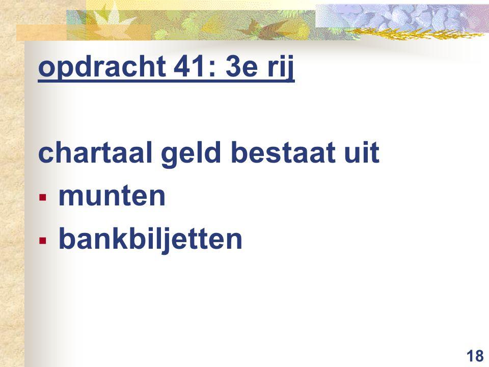18 opdracht 41: 3e rij chartaal geld bestaat uit  munten  bankbiljetten