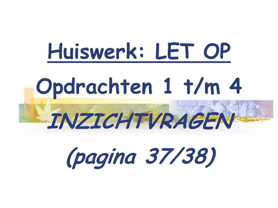 Huiswerk: LET OP Opdrachten 1 t/m 4 INZICHTVRAGEN (pagina 37/38)